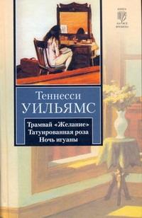 Уильямс Т. - Трамвай Желание. Татуированная роза. Ночь игуаны обложка книги