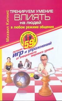 Кипнис Михаил - Тренируем умение влиять на людей в любом режиме общения обложка книги