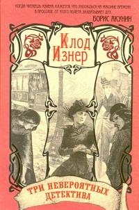 Изнер Клод - Три невероятных детектива в одной книге. Убийство на Эйфелевой башне. Происшеств обложка книги