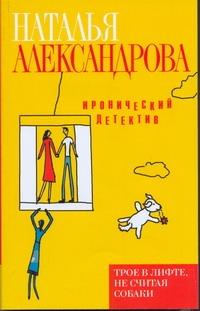 Александрова Наталья - Трое в лифте, не считая собаки обложка книги
