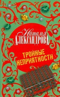 Александрова Наталья - Тройные неприятности обложка книги