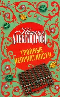 Тройные неприятности Александрова Наталья