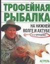 Чернушенко А.А. - Трофейная рыбалка на Нижней Волге и Ахтубе обложка книги