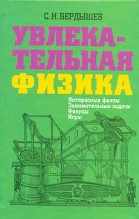 Бердышев С.Н. - Увлекательная физика. Интересные факты, занимательные задачи, фокусы, игры обложка книги