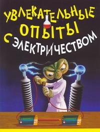 Увлекательные опыты с электричеством Булгаков Владимир Николаевич