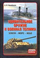 Никифоров А.Ф. - Удивительное оружие и военная техника (Земля - Море - Небо)' обложка книги