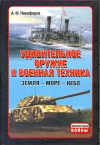 Никифоров А.Ф. - Удивительное оружие и военная техника (Земля - Море - Небо) обложка книги