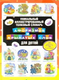 Уникальный иллюстрированный толковый словарь афоризмов и крылатых слов для дете