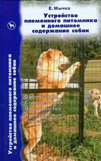 Устройство племенного питомника и домашнее содержание собак Мычко Е.Н.