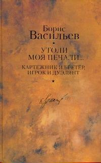 Утоли моя печали... ; Картежник и бретер, игрок и дуэлянт Васильев Б. Л.