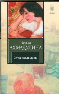 Ахмадулина Б. А. - Утро после луны обложка книги