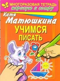 Матюшкина К. - Учимся  писать. Раннее развитие. Многоразовая тетрадь. Нарисую и сотру обложка книги