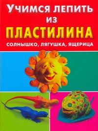 Петров С.К. - Учимся лепить из пластилина. Солнышко, лягушка, ящерица обложка книги