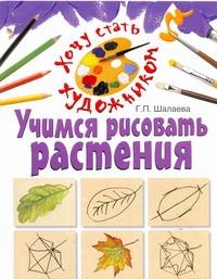 Учимся рисовать растения Шалаева Г.П.
