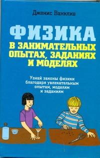 Ванклив Дженис - Физика в занимательных опытах, заданиях и моделях обложка книги
