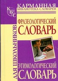 Фразеологический словарь русского языка для школьников. Этимологический словарь ( Субботина Л.А.  )