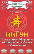 Белова Л.Б. - Цигун.7 шелковых движений здоровья, молодости и долголетия' обложка книги
