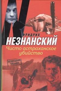 Незнанский Ф.Е. - Чисто астраханское убийство обложка книги