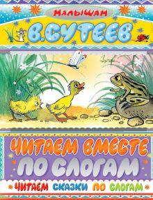 Сутеев В.Г. - Читаем сказки по слогам обложка книги