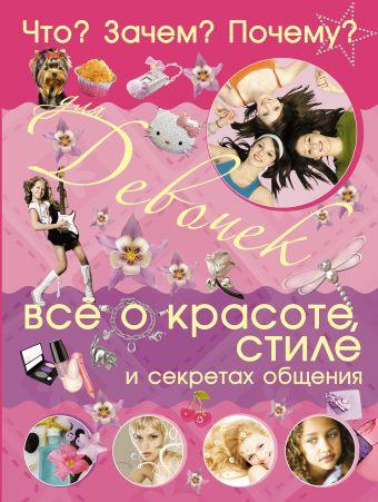 Что? Зачем? Почему? Для девочек. Все о красоте, стиле и секретах общения Селедкова А.И.