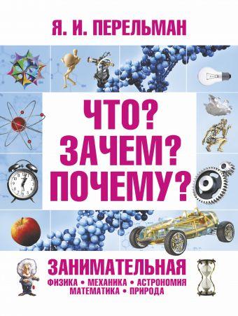 Что? Зачем? Почему? Занимательная физика, механика, астрономия, математика, прир Перельман Я.И.