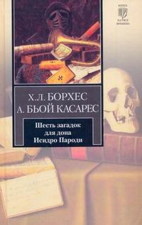 Борхес Х.Л. - Шесть загадок для дона Исидро Пароди обложка книги