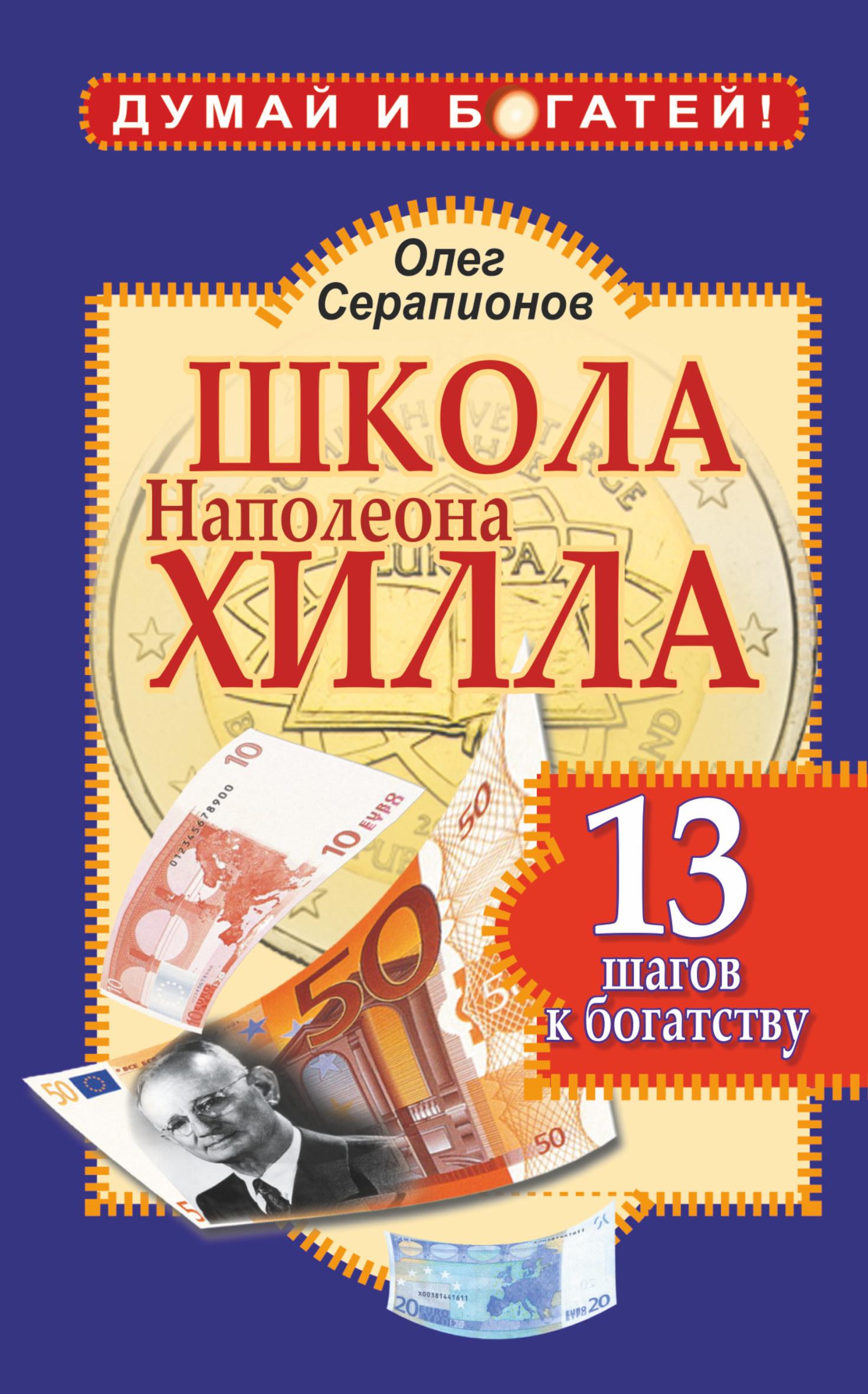 Школа Наполеона Хилла. 13 шагов к богатству ( Серапионов Олег  )