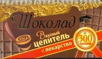 Шоколад. Вкусный целитель и лекарство от 300 болезней