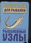 Шпаргалки для рыбалки. Рыболовные узлы ( Гладких А.Г.  )