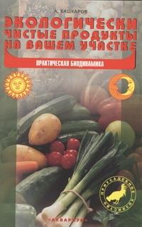 Экологически чистые продукты на вашем участке ( Кашкаров А.П.  )