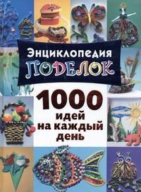 Энциклопедия поделок. 1000 идей на каждый день Дубровская Н.В.