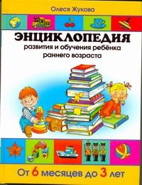 Энциклопедия развития и обучения ребенка раннего возраста. От 6 месяцев до 3 лет Жукова О.С.