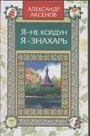 Аксенов А.П. - Я - не колдун, я -знахарь обложка книги