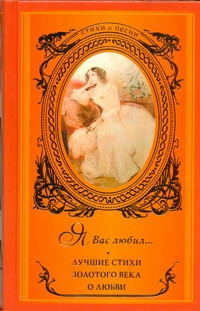 . - Я вас любил ... Лучшие стихи Золотого века  о любви обложка книги
