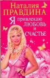 Правдина Н.Б. - Я привлекаю любовь и счастье обложка книги