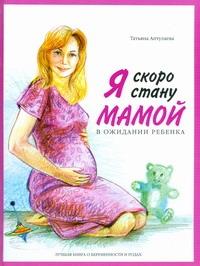 Я скоро стану мамой! В ожидании ребенка Аптулаева Т.Г.