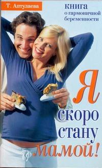 Аптулаева Т.Г. - Я скоро стану мамой! Книга о гармоничной беременности обложка книги