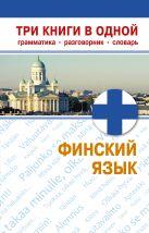 Финский язык. Три книги в одной. Грамматика, разговорник, словарь