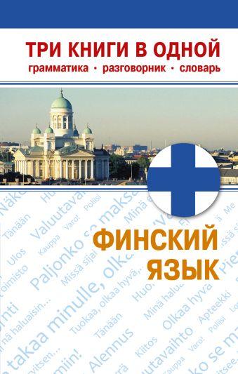 Финский язык. Три книги в одной. Грамматика, разговорник, словарь Семенова Н.М.