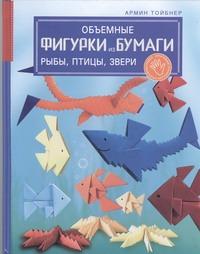 Объемные фигурки из бумаги. Рыбы, птицы, звери Тойбнер Армин