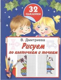 Рисуем по клеточкам и точкам. 32 наклейки Дмитриева В.Г.