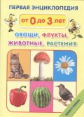 Первая энциклопедия. Овощи, фрукты, животные, растения