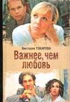 Токарева В.С. - Важнее, чем любовь. Женские истории Виктории Токаревой обложка книги