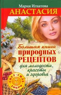 Анастасия. Большая книга природных рецептов для молодости, красоты и здоровья Игнатова Мария