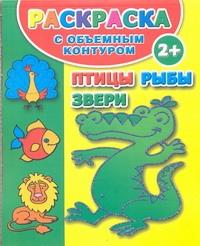 Дмитриева В.Г. - Птицы, рыбы и звери. Раскраска с объемным контуром 2+ обложка книги