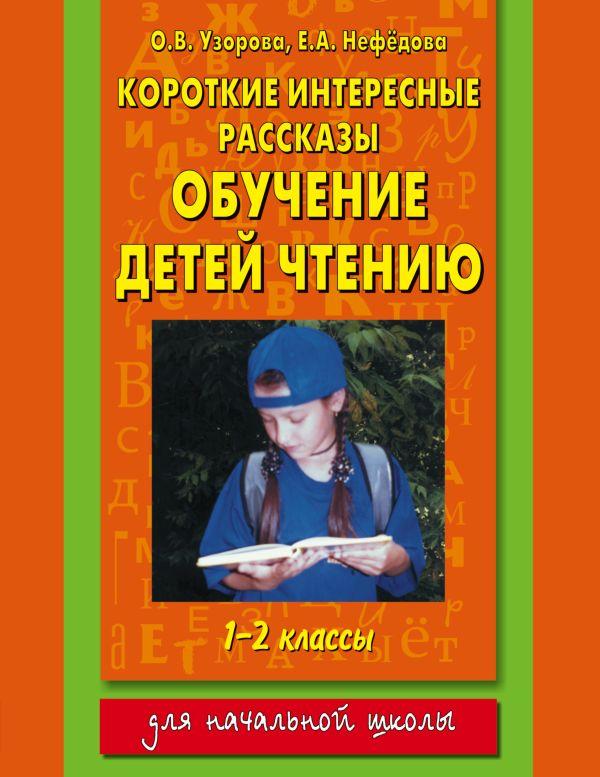 Короткие интересные рассказы. Обучение детей чтению. 1-2 классы Узорова О.В.
