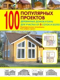 100 популярных проектов деревянных домов и бань для участка от 6 соток и более