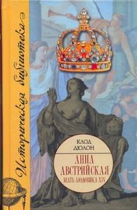 Дюлон Клод - Анна Австрийская. Мать Людовика XIV обложка книги