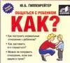 Общаться с ребенком. Как? (на CD диске) Гиппенрейтер Ю.Б.
