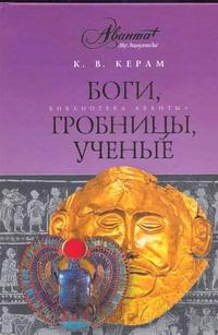 Керам К.В. - Боги, гробницы, ученые обложка книги